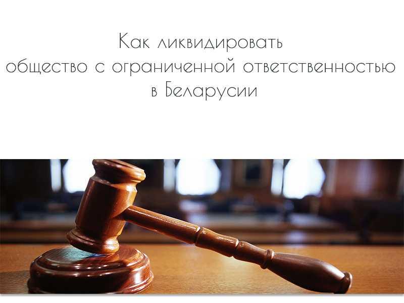Как ликвидировать общество с ограниченной ответственностью в Беларусии